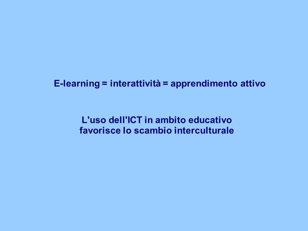E-learning = interattività = apprendimento attivo L uso dell ICT in ambito educativo favorisce lo scambio interculturale