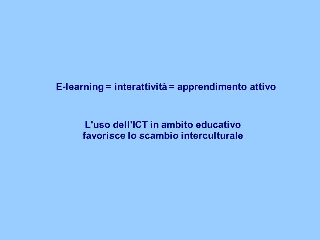 E-learning = interattività = apprendimento attivo L'uso dell'ICT in ambito educativo favorisce lo scambio interculturale