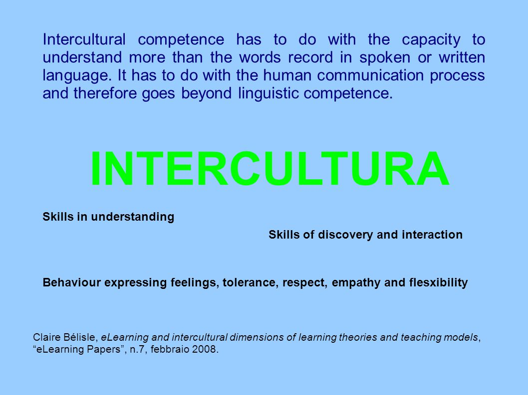 Intercultural competence has to do with the capacity to understand more than the words record in spoken or written language. It has to do with the hum