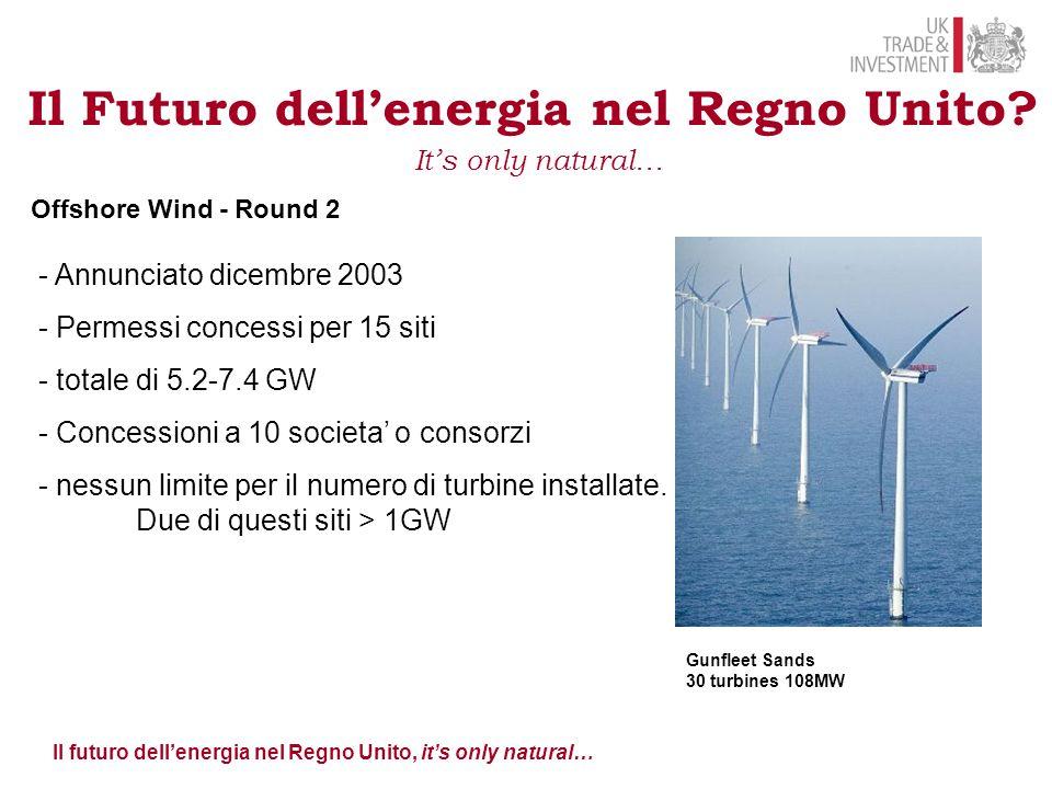 Il futuro dell'energia nel Regno Unito, it's only natural… Offshore Wind - Round 2 - Annunciato dicembre 2003 - Permessi concessi per 15 siti - totale di 5.2-7.4 GW - Concessioni a 10 societa' o consorzi - nessun limite per il numero di turbine installate.