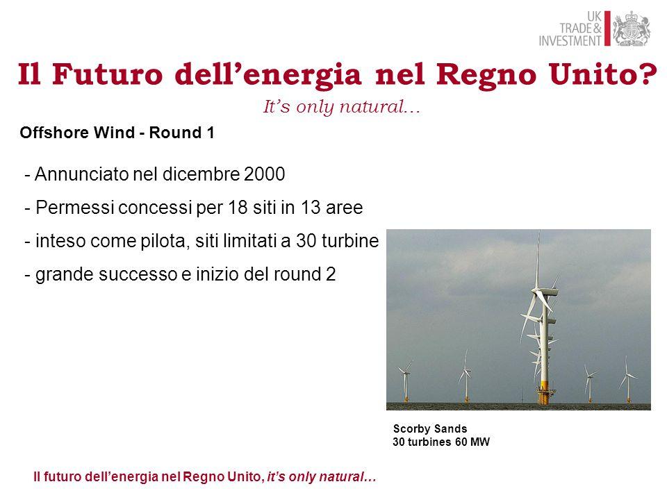 Il futuro dell'energia nel Regno Unito, it's only natural… Offshore Wind - Round 1 - Annunciato nel dicembre 2000 - Permessi concessi per 18 siti in 13 aree - inteso come pilota, siti limitati a 30 turbine - grande successo e inizio del round 2 Il Futuro dell'energia nel Regno Unito.