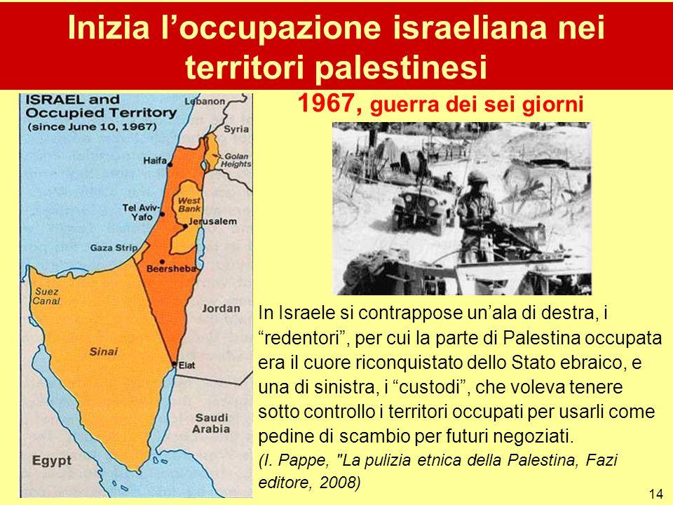 """14 Inizia l'occupazione israeliana nei territori palestinesi 1967, guerra dei sei giorni In Israele si contrappose un'ala di destra, i """"redentori"""", pe"""