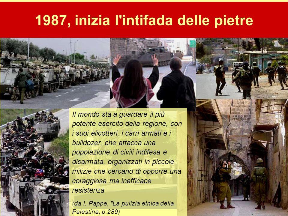 18 1987, inizia l'intifada delle pietre Il mondo sta a guardare il più potente esercito della regione, con i suoi elicotteri, i carri armati e i bulld