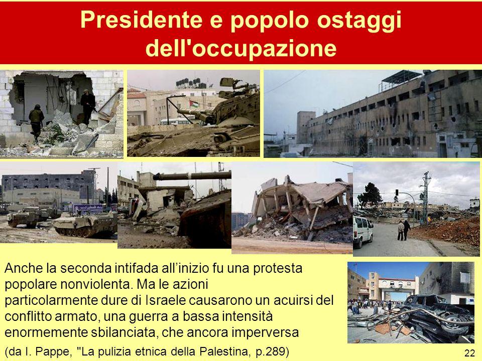 22 Presidente e popolo ostaggi dell'occupazione Anche la seconda intifada all'inizio fu una protesta popolare nonviolenta. Ma le azioni particolarment