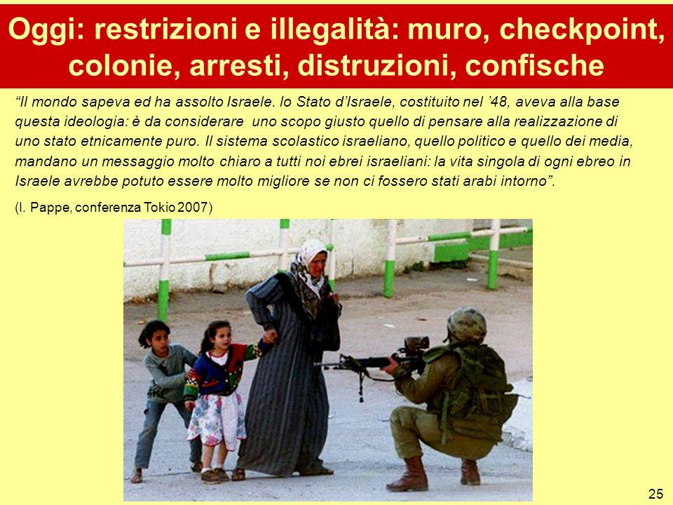 """25 Oggi: restrizioni e illegalità: muro, checkpoint, colonie, arresti, distruzioni, confische """"Il mondo sapeva ed ha assolto Israele. lo Stato d'Israe"""