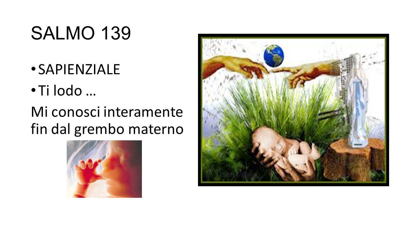 SALMO 139 SAPIENZIALE Ti lodo … Mi conosci interamente fin dal grembo materno