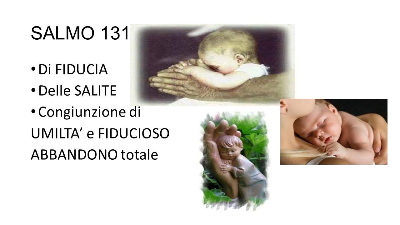 SALMO 131 Di FIDUCIA Delle SALITE Congiunzione di UMILTA' e FIDUCIOSO ABBANDONO totale