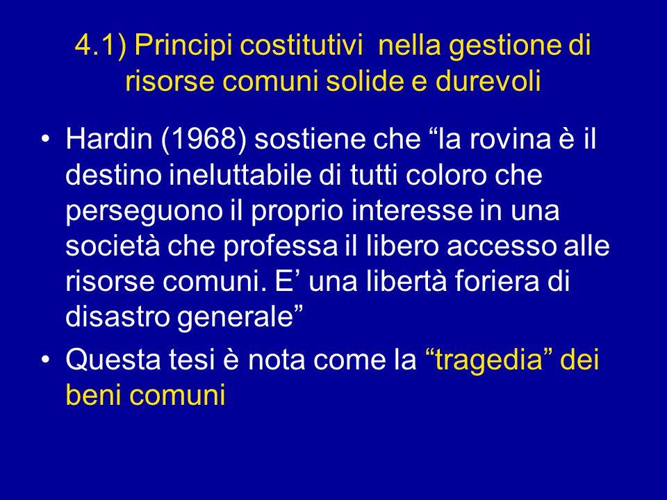 4.1) Principi costitutivi nella gestione di risorse comuni solide e durevoli Hardin (1968) sostiene che la rovina è il destino ineluttabile di tutti coloro che perseguono il proprio interesse in una società che professa il libero accesso alle risorse comuni.