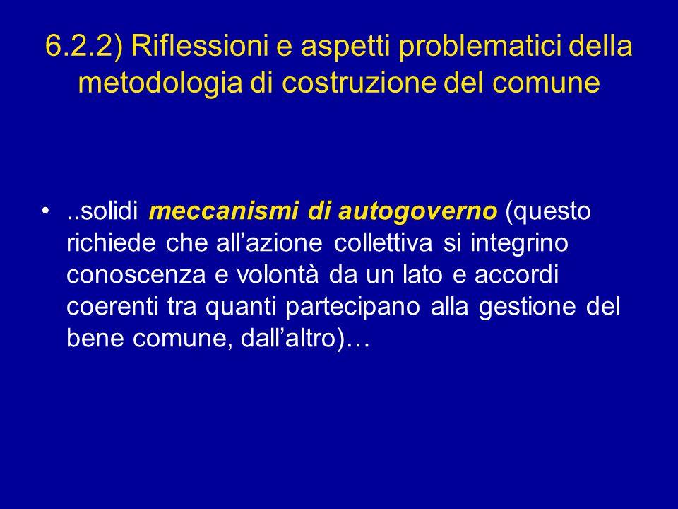 6.2.2) Riflessioni e aspetti problematici della metodologia di costruzione del comune..solidi meccanismi di autogoverno (questo richiede che all'azione collettiva si integrino conoscenza e volontà da un lato e accordi coerenti tra quanti partecipano alla gestione del bene comune, dall'altro)…