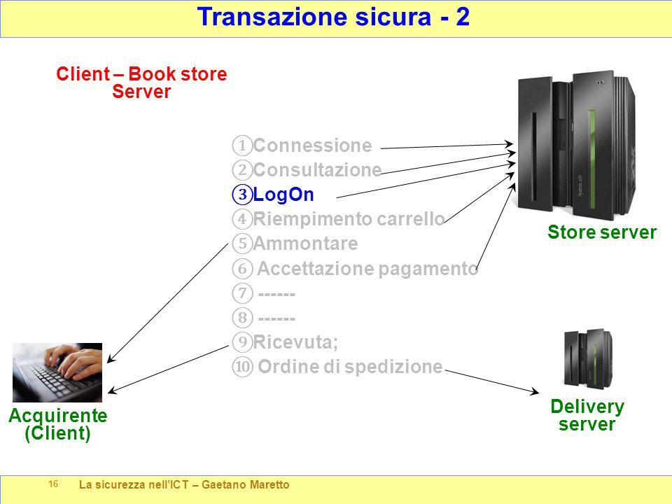 La sicurezza nell'ICT – Gaetano Maretto 16 Transazione sicura - 2 Store server Client – Book store Server Acquirente (Client) ① Connessione ② Consulta
