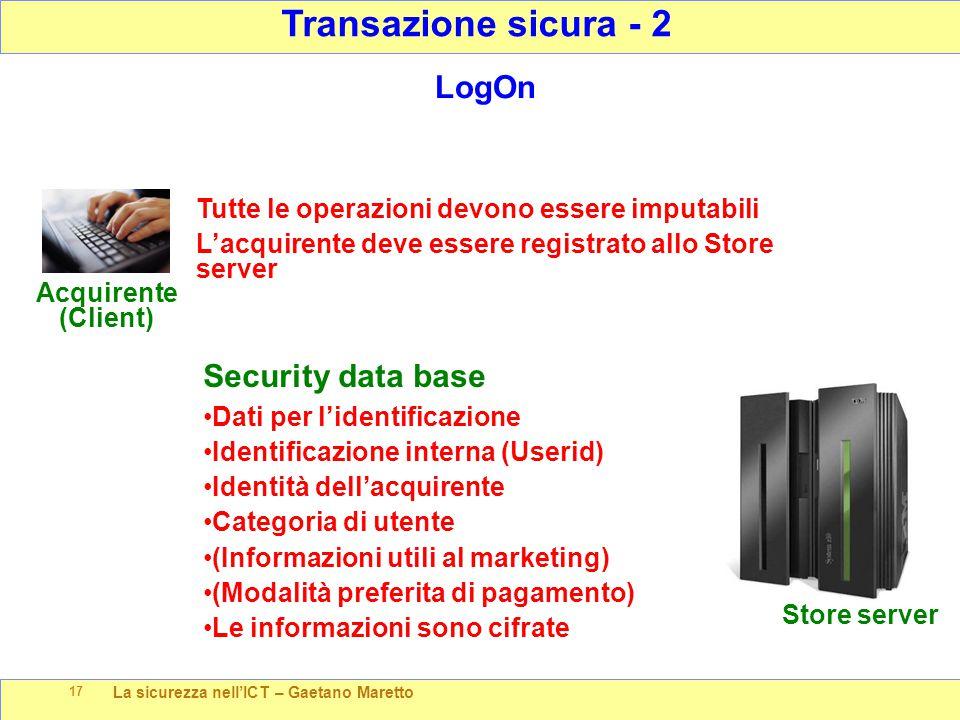 La sicurezza nell'ICT – Gaetano Maretto 17 Transazione sicura - 2 Store server Acquirente (Client) LogOn Tutte le operazioni devono essere imputabili