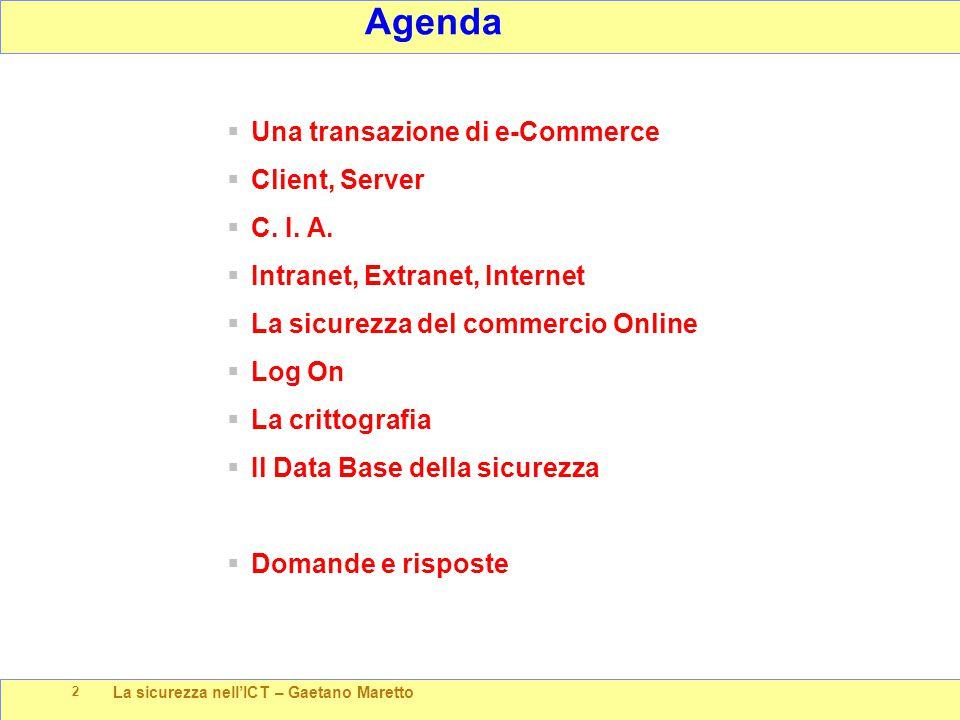 La sicurezza nell'ICT – Gaetano Maretto 2 Agenda  Una transazione di e-Commerce  Client, Server  C. I. A.  Intranet, Extranet, Internet  La sicur