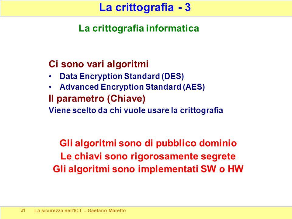 La sicurezza nell'ICT – Gaetano Maretto 21 La crittografia - 3 La crittografia informatica Ci sono vari algoritmi Data Encryption Standard (DES) Advanced Encryption Standard (AES) Il parametro (Chiave) Viene scelto da chi vuole usare la crittografia Gli algoritmi sono di pubblico dominio Le chiavi sono rigorosamente segrete Gli algoritmi sono implementati SW o HW