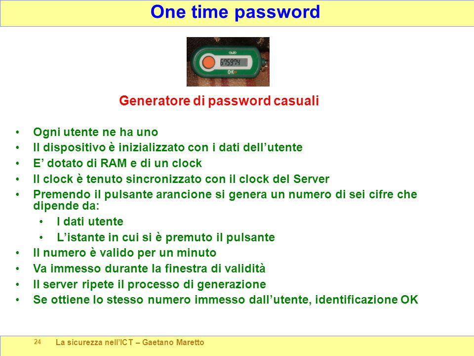 La sicurezza nell'ICT – Gaetano Maretto 24 One time password Generatore di password casuali Ogni utente ne ha uno Il dispositivo è inizializzato con i