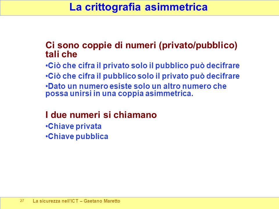 La sicurezza nell'ICT – Gaetano Maretto 27 La crittografia asimmetrica Ci sono coppie di numeri (privato/pubblico) tali che Ciò che cifra il privato s