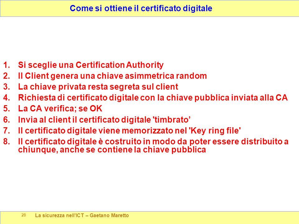 La sicurezza nell'ICT – Gaetano Maretto 28 Come si ottiene il certificato digitale 1.Si sceglie una Certification Authority 2.Il Client genera una chiave asimmetrica random 3.La chiave privata resta segreta sul client 4.Richiesta di certificato digitale con la chiave pubblica inviata alla CA 5.La CA verifica; se OK 6.Invia al client il certificato digitale timbrato' 7.Il certificato digitale viene memorizzato nel Key ring file 8.Il certificato digitale è costruito in modo da poter essere distribuito a chiunque, anche se contiene la chiave pubblica