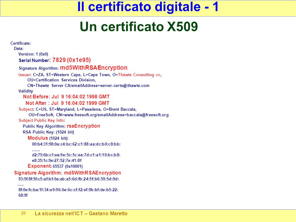 La sicurezza nell'ICT – Gaetano Maretto 29 Certificate: Data: Version: 1 (0x0) Serial Number : 7829 (0x1e95) Signature Algorithm : md5WithRSAEncryption Issuer: C=ZA, ST=Western Cape, L=Cape Town, O=Thawte Consulting cc, OU=Certification Services Division, CN=Thawte Server CA/emailAddress=server-certs@thawte.com Validity Not Before: Jul 9 16:04:02 1998 GMT Not After : Jul 9 16:04:02 1999 GMT Subject: C=US, ST=Maryland, L=Pasadena, O=Brent Baccala, OU=FreeSoft, CN=www.freesoft.org/emailAddress=baccala@freesoft.org Subject Public Key Info: Public Key Algorithm: rsaEncryption RSA Public Key: (1024 bit) Modulus (1024 bit): 00:b4:31:98:0a:c4:bc:62:c1:88:aa:dc:b0:c8:bb: …… d2:75:6b:c1:ea:9e:5c:5c:ea:7d:c1:a1:10:bc:b8: e8:35:1c:9e:27:52:7e:41:8f Exponent : 65537 (0x10001) Signature Algorithm: md5WithRSAEncryption 93:5f:8f:5f:c5:af:bf:0a:ab:a5:6d:fb:24:5f:b6:59:5d:9d: …..