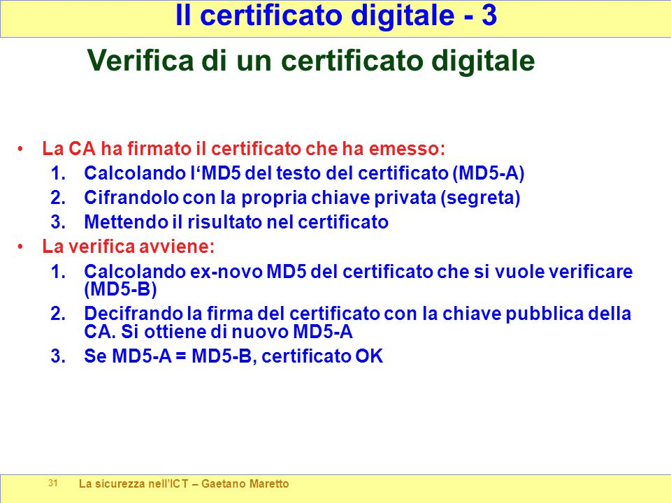 La sicurezza nell'ICT – Gaetano Maretto 31 La CA ha firmato il certificato che ha emesso: 1.Calcolando l'MD5 del testo del certificato (MD5-A) 2.Cifrandolo con la propria chiave privata (segreta) 3.Mettendo il risultato nel certificato La verifica avviene: 1.Calcolando ex-novo MD5 del certificato che si vuole verificare (MD5-B) 2.Decifrando la firma del certificato con la chiave pubblica della CA.