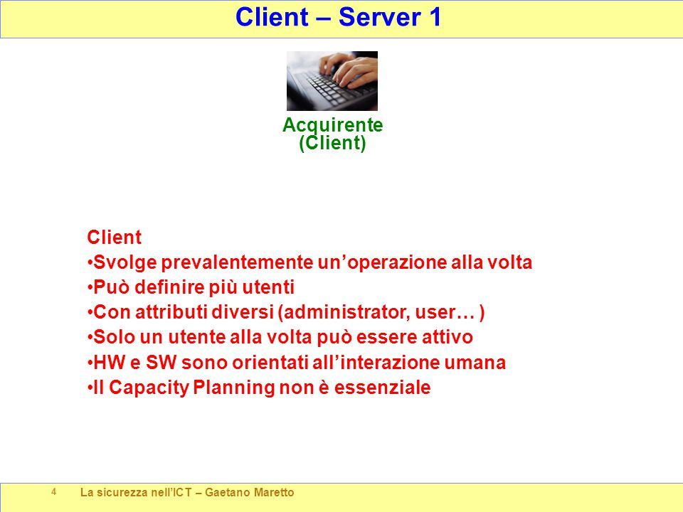 La sicurezza nell'ICT – Gaetano Maretto 4 Client – Server 1 Acquirente (Client) Client Svolge prevalentemente un'operazione alla volta Può definire pi