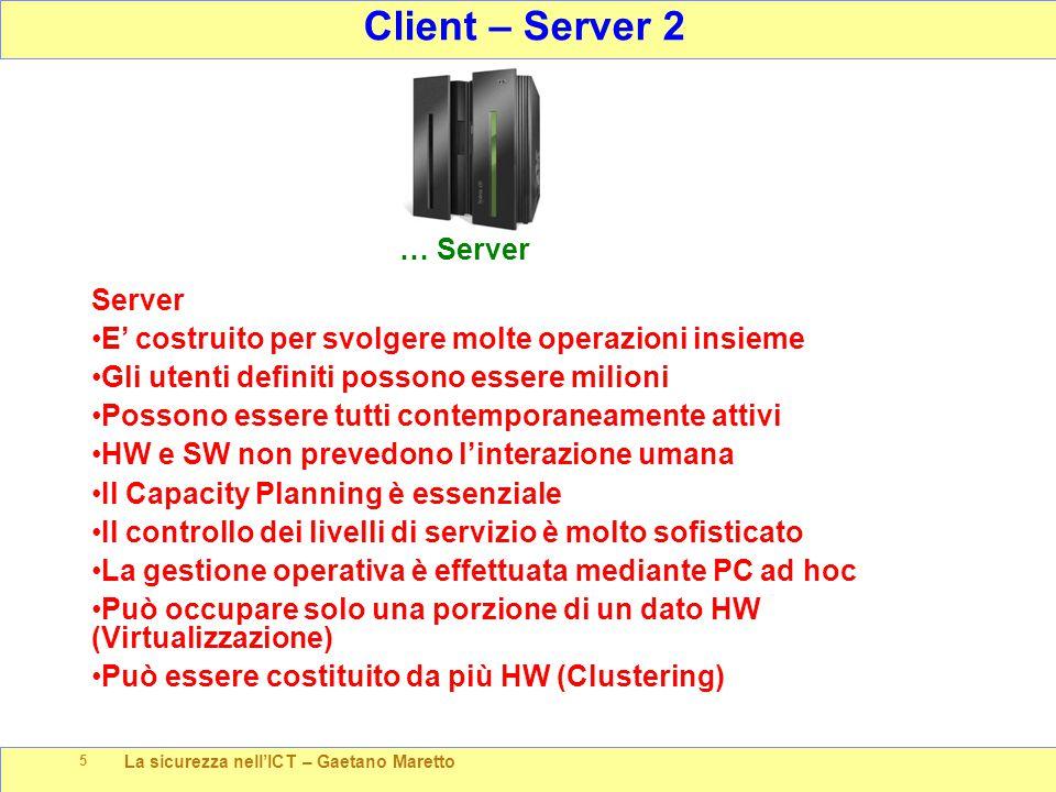 La sicurezza nell'ICT – Gaetano Maretto 5 Client – Server 2 … Server Server E' costruito per svolgere molte operazioni insieme Gli utenti definiti possono essere milioni Possono essere tutti contemporaneamente attivi HW e SW non prevedono l'interazione umana Il Capacity Planning è essenziale Il controllo dei livelli di servizio è molto sofisticato La gestione operativa è effettuata mediante PC ad hoc Può occupare solo una porzione di un dato HW (Virtualizzazione) Può essere costituito da più HW (Clustering)