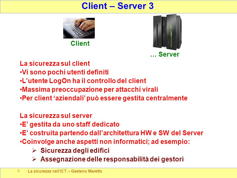 La sicurezza nell'ICT – Gaetano Maretto 6 Client – Server 3 … Server La sicurezza sul client Vi sono pochi utenti definiti L'utente LogOn ha il contro