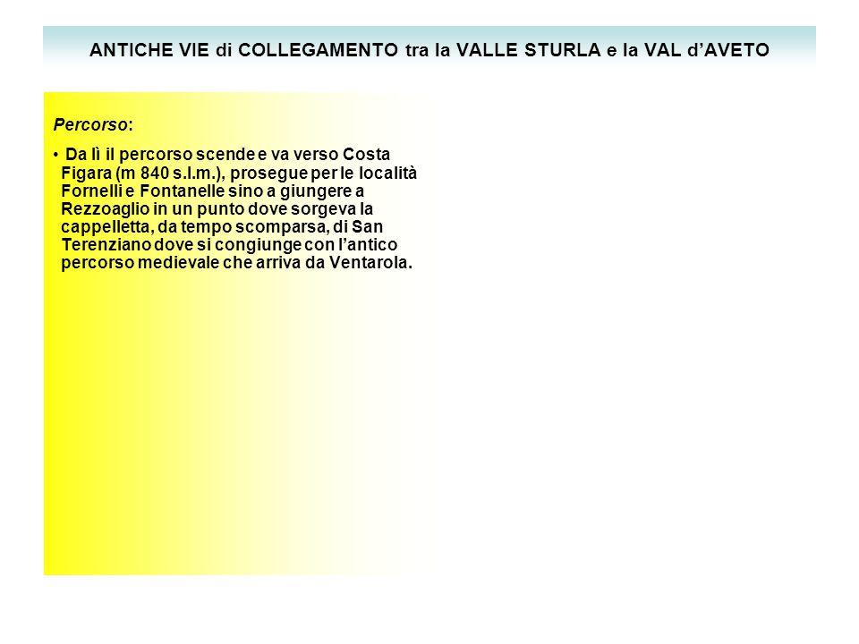 ANTICHE VIE di COLLEGAMENTO tra la VALLE STURLA e la VAL d'AVETO Percorso: Da lì il percorso scende e va verso Costa Figara (m 840 s.l.m.), prosegue per le località Fornelli e Fontanelle sino a giungere a Rezzoaglio in un punto dove sorgeva la cappelletta, da tempo scomparsa, di San Terenziano dove si congiunge con l'antico percorso medievale che arriva da Ventarola.