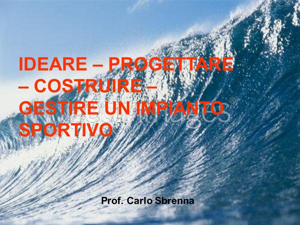 IDEARE – PROGETTARE – COSTRUIRE – GESTIRE UN IMPIANTO SPORTIVO Prof. Carlo Sbrenna