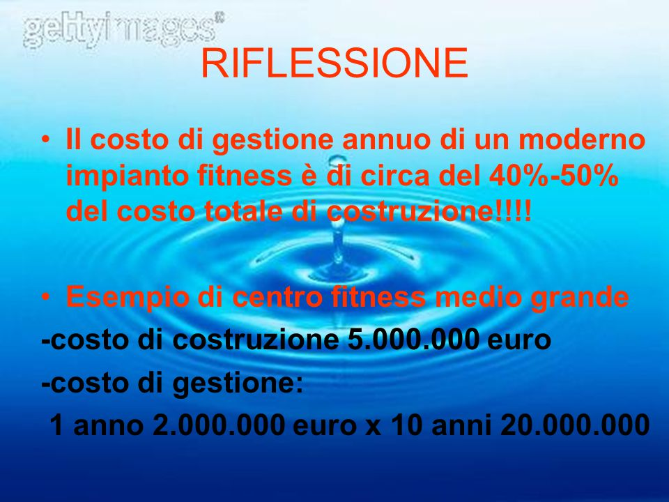 RIFLESSIONE Il costo di gestione annuo di un moderno impianto fitness è di circa del 40%-50% del costo totale di costruzione!!!! Esempio di centro fit
