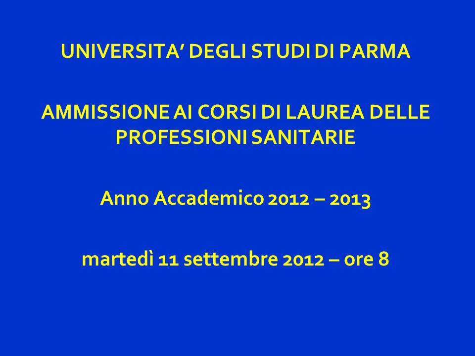UNIVERSITA' DEGLI STUDI DI PARMA AMMISSIONE AI CORSI DI LAUREA DELLE PROFESSIONI SANITARIE Anno Accademico 2012 – 2013 martedì 11 settembre 2012 – ore