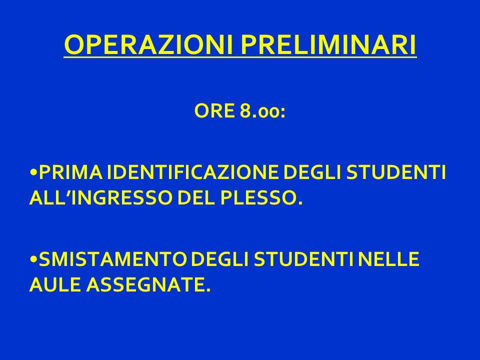 OPERAZIONI PRELIMINARI ORE 8.00: PRIMA IDENTIFICAZIONE DEGLI STUDENTI ALL'INGRESSO DEL PLESSO. SMISTAMENTO DEGLI STUDENTI NELLE AULE ASSEGNATE.