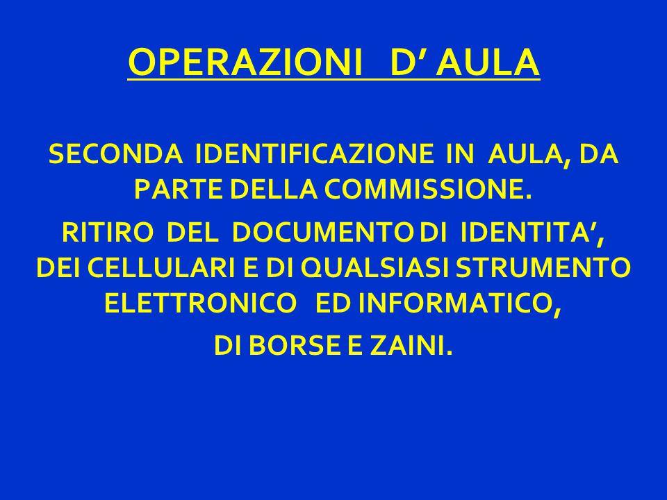 OPERAZIONI D' AULA SECONDA IDENTIFICAZIONE IN AULA, DA PARTE DELLA COMMISSIONE. RITIRO DEL DOCUMENTO DI IDENTITA', DEI CELLULARI E DI QUALSIASI STRUME