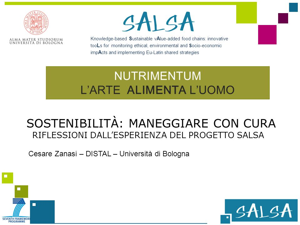 Knowledge-based S ustainable v A lue-added food chains: innovative too L s for monitoring ethical, environmental and Socio-economic imp A cts and implementing Eu-Latin shared strategies NUTRIMENTUM L'ARTE ALIMENTA L'UOMO Cesare Zanasi – DISTAL – Università di Bologna SOSTENIBILITÀ: MANEGGIARE CON CURA RIFLESSIONI DALL'ESPERIENZA DEL PROGETTO SALSA