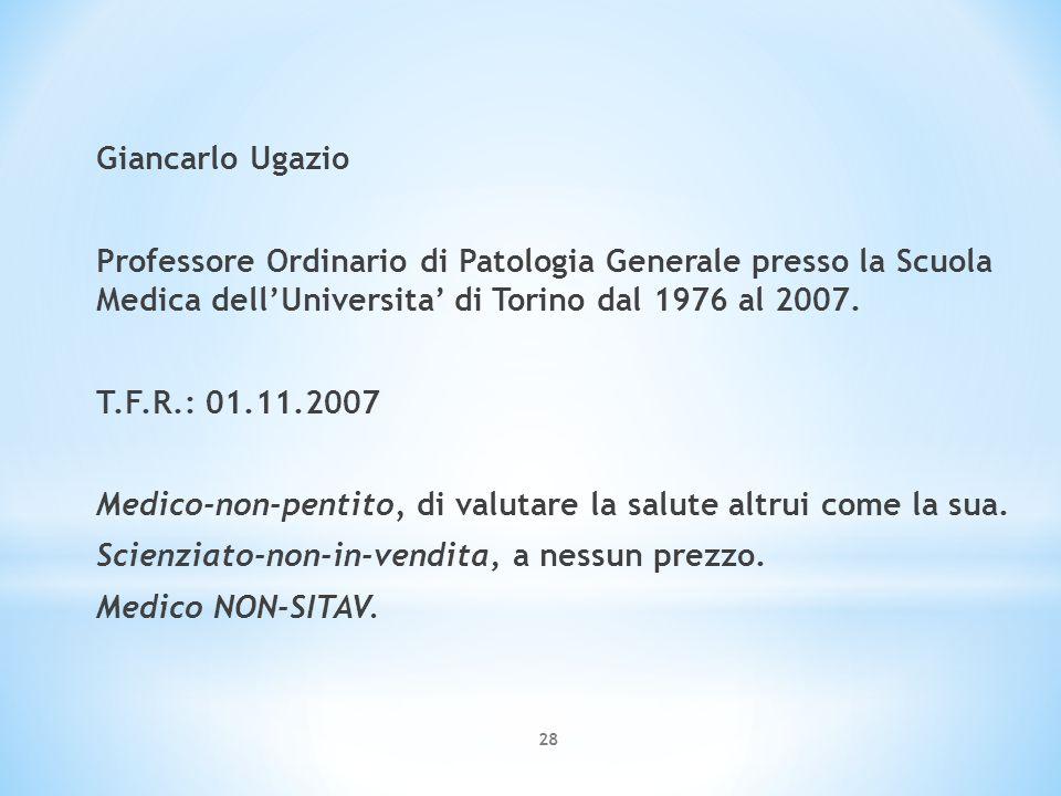 28 Giancarlo Ugazio Professore Ordinario di Patologia Generale presso la Scuola Medica dell'Universita' di Torino dal 1976 al 2007. T.F.R.: 01.11.2007