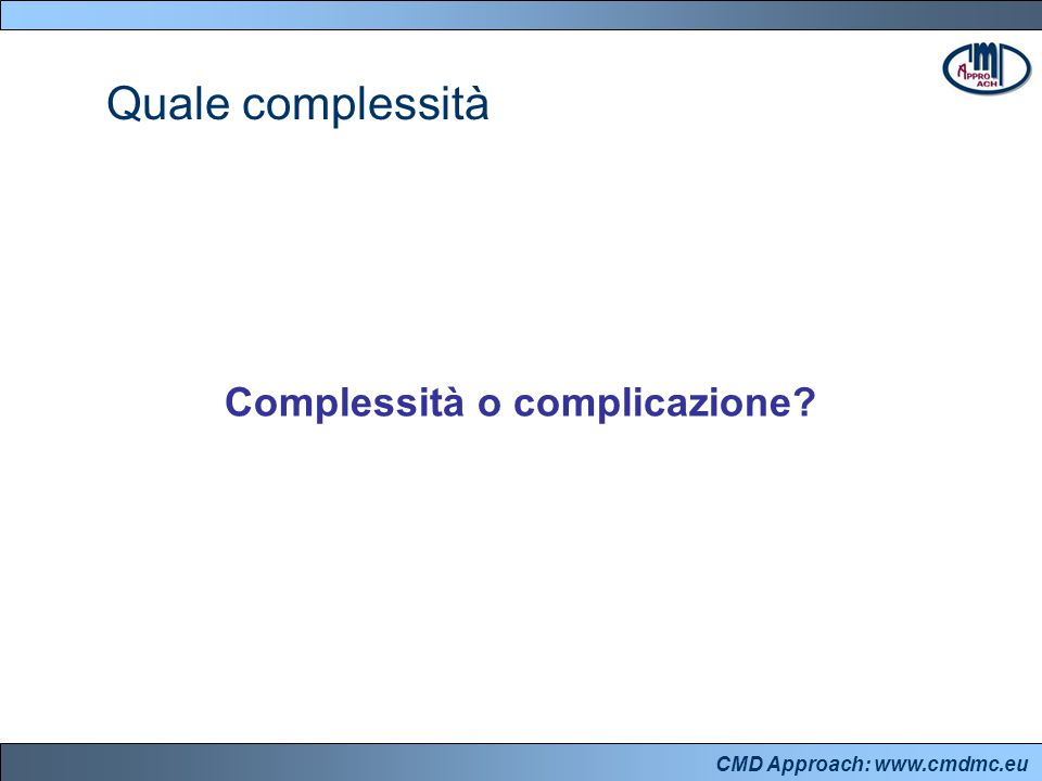 CMD Approach: www.cmdmc.eu Quale complessità Complessità o complicazione?