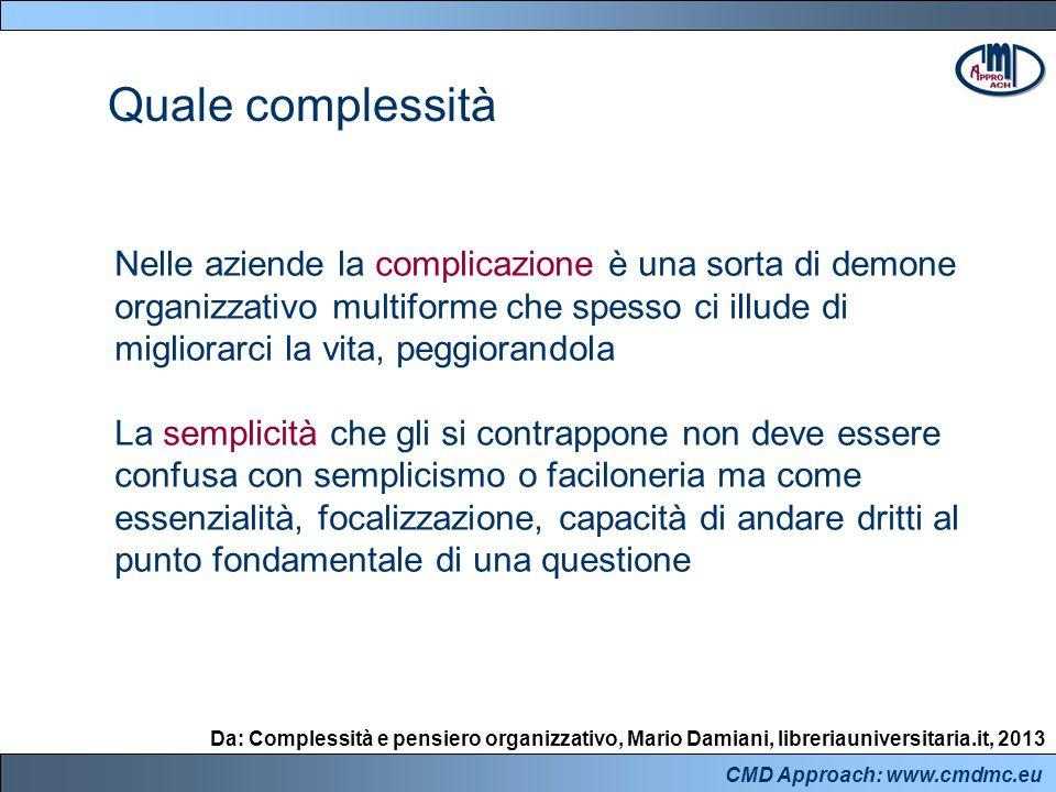 CMD Approach: www.cmdmc.eu La semplicità rappresenta dunque un argine fondamentale all'inutile complicazione e un potente mezzo per entrare in contatto con la vera complessità al fine di affrontarla consapevolmente, aiutandosi con la visione d'insieme Quale complessità Da: Complessità e pensiero organizzativo, Mario Damiani, libreriauniversitaria.it, 2013