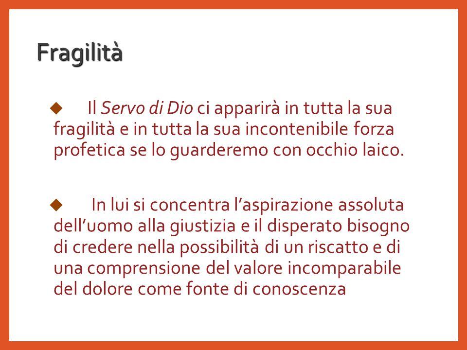 Fragilità  Il Servo di Dio ci apparirà in tutta la sua fragilità e in tutta la sua incontenibile forza profetica se lo guarderemo con occhio laico.