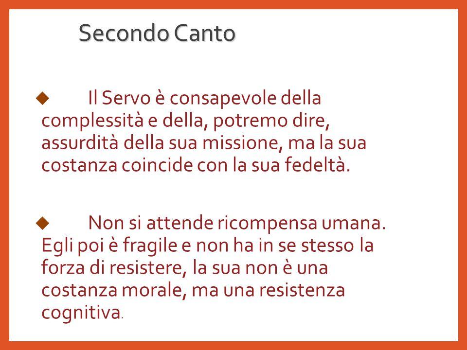 Secondo Canto  Il Servo è consapevole della complessità e della, potremo dire, assurdità della sua missione, ma la sua costanza coincide con la sua fedeltà.