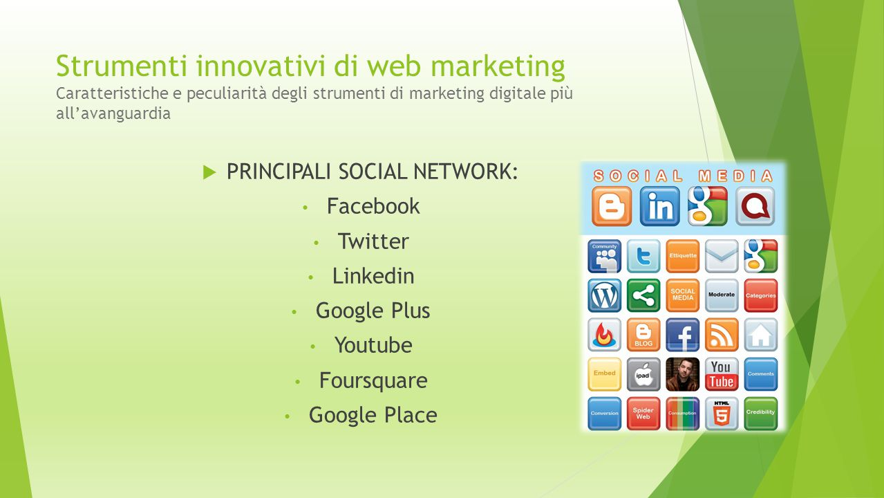 Strumenti innovativi di web marketing Caratteristiche e peculiarità degli strumenti di marketing digitale più all'avanguardia  PRINCIPALI SOCIAL NETWORK: Facebook Twitter Linkedin Google Plus Youtube Foursquare Google Place