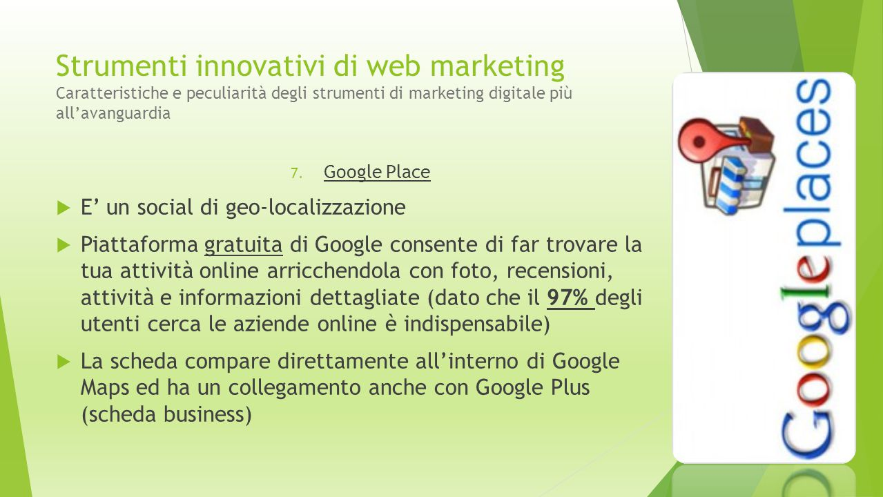Strumenti innovativi di web marketing Caratteristiche e peculiarità degli strumenti di marketing digitale più all'avanguardia 7. Google Place  E' un
