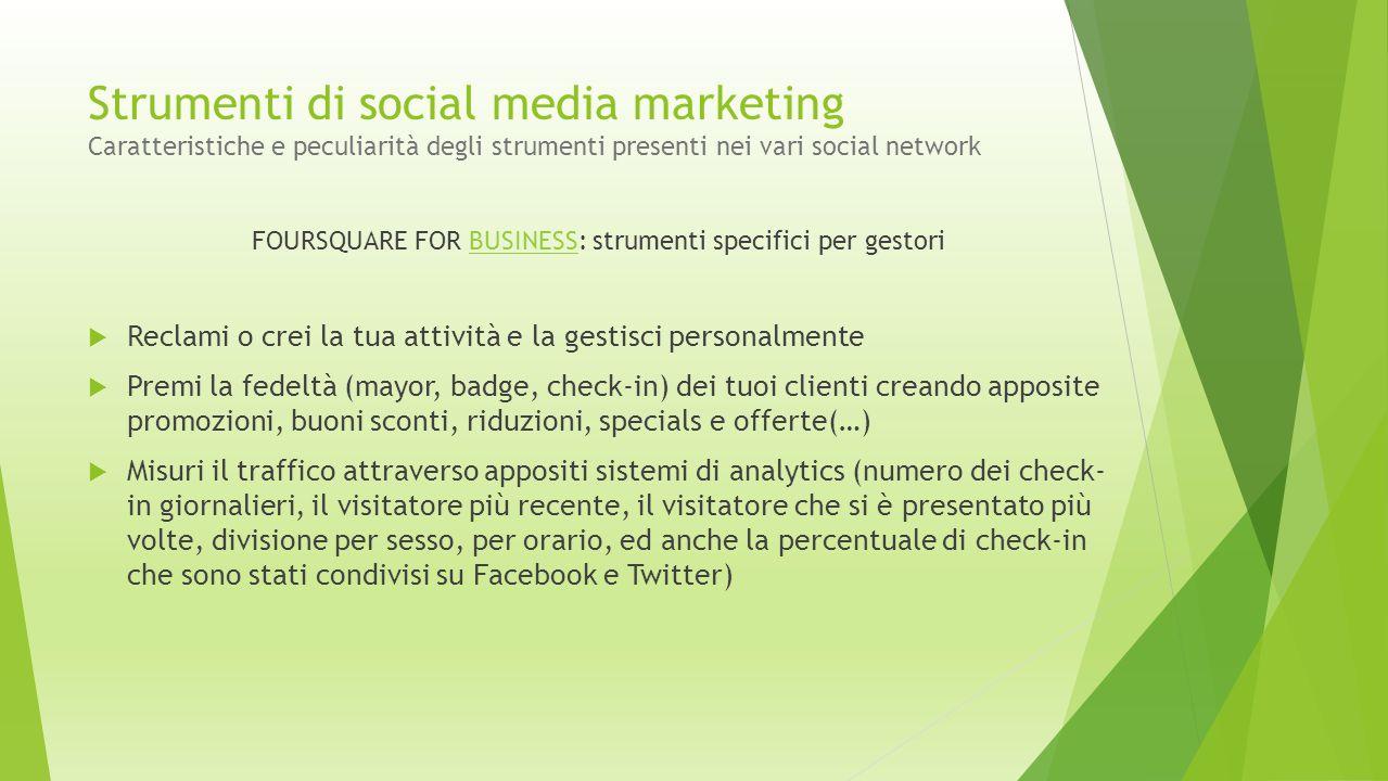 Strumenti di social media marketing Caratteristiche e peculiarità degli strumenti presenti nei vari social network FOURSQUARE FOR BUSINESS: strumenti