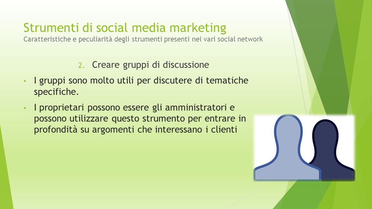Strumenti di social media marketing Caratteristiche e peculiarità degli strumenti presenti nei vari social network 2. Creare gruppi di discussione I g