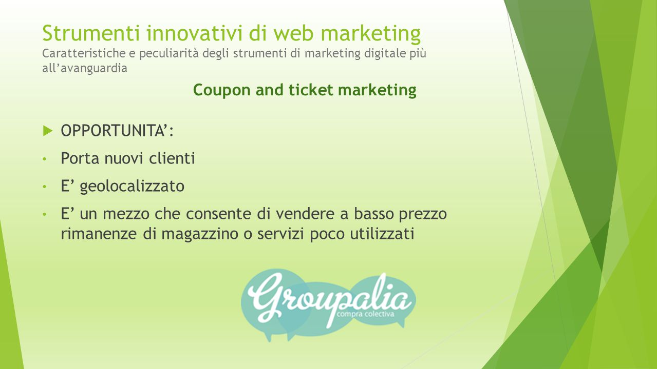 Strumenti innovativi di web marketing Caratteristiche e peculiarità degli strumenti di marketing digitale più all'avanguardia  OPPORTUNITA': Porta nuovi clienti E' geolocalizzato E' un mezzo che consente di vendere a basso prezzo rimanenze di magazzino o servizi poco utilizzati Coupon and ticket marketing