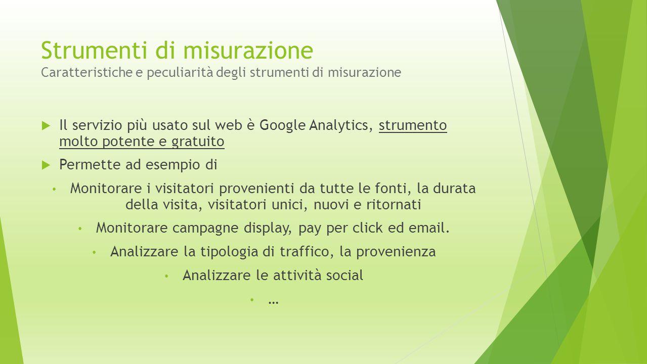 Strumenti di misurazione Caratteristiche e peculiarità degli strumenti di misurazione  Il servizio più usato sul web è Google Analytics, strumento mo