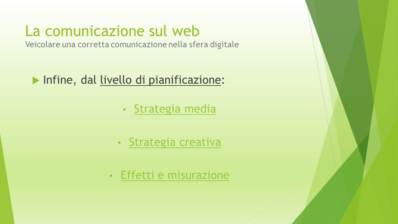  Infine, dal livello di pianificazione: Strategia media Strategia creativa Effetti e misurazione La comunicazione sul web Veicolare una corretta comu