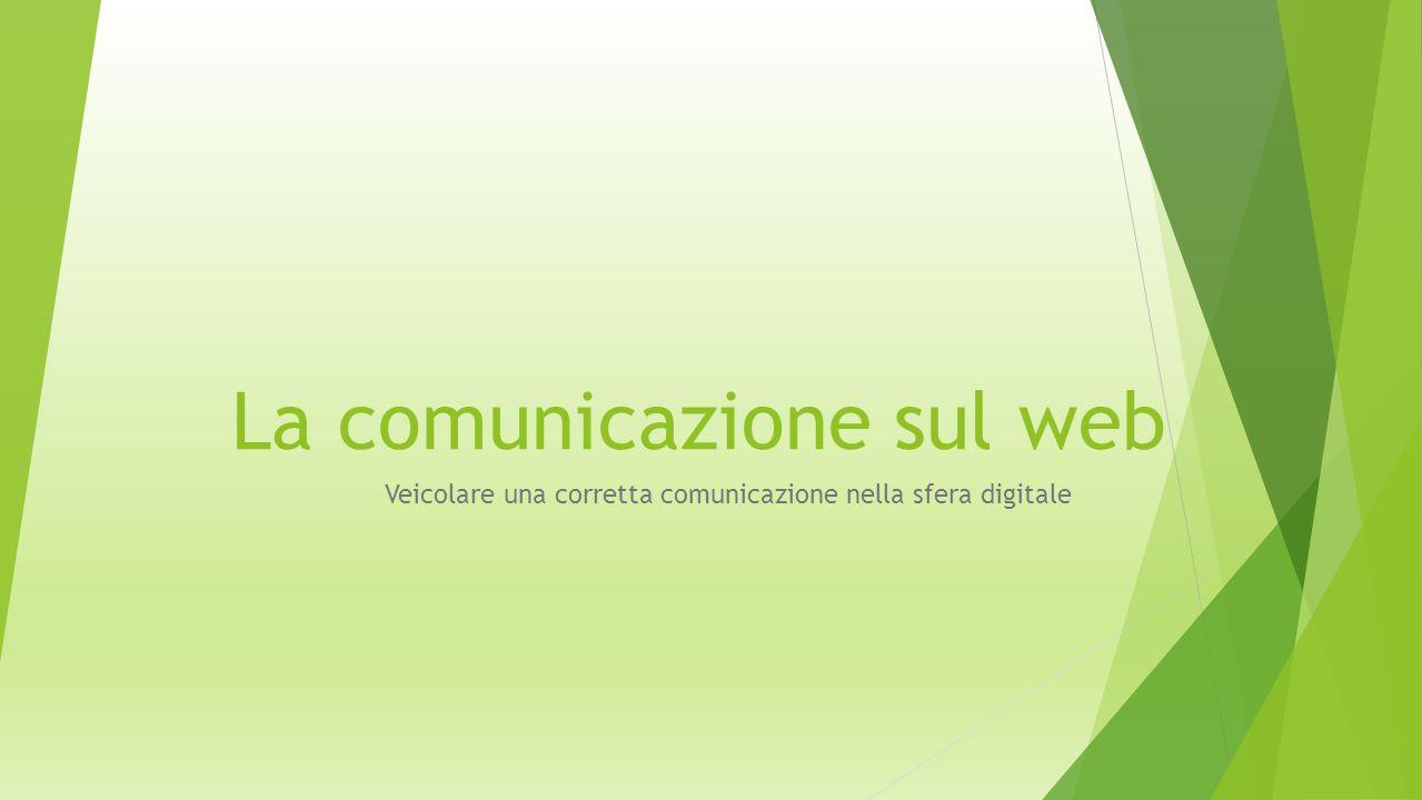 La comunicazione sul web Veicolare una corretta comunicazione nella sfera digitale  La comunicazione on-line è particolarmente efficace perché: Amplia il proprio mercato di riferimento Aumenta la visibilità con investimenti ridotti Genera nuovi contatti Fidelizza i clienti Offre una migliore assistenza clienti