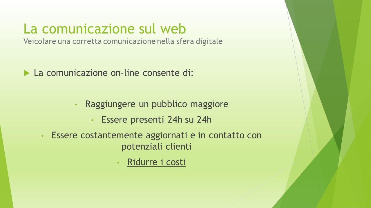La comunicazione sul web Veicolare una corretta comunicazione nella sfera digitale  La comunicazione on-line consente di: Raggiungere un pubblico mag