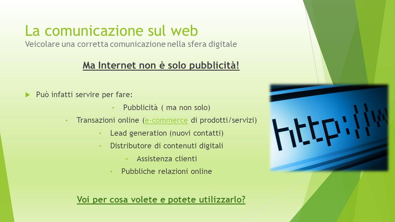 La comunicazione sul web Veicolare una corretta comunicazione nella sfera digitale Ma Internet non è solo pubblicità!  Può infatti servire per fare: