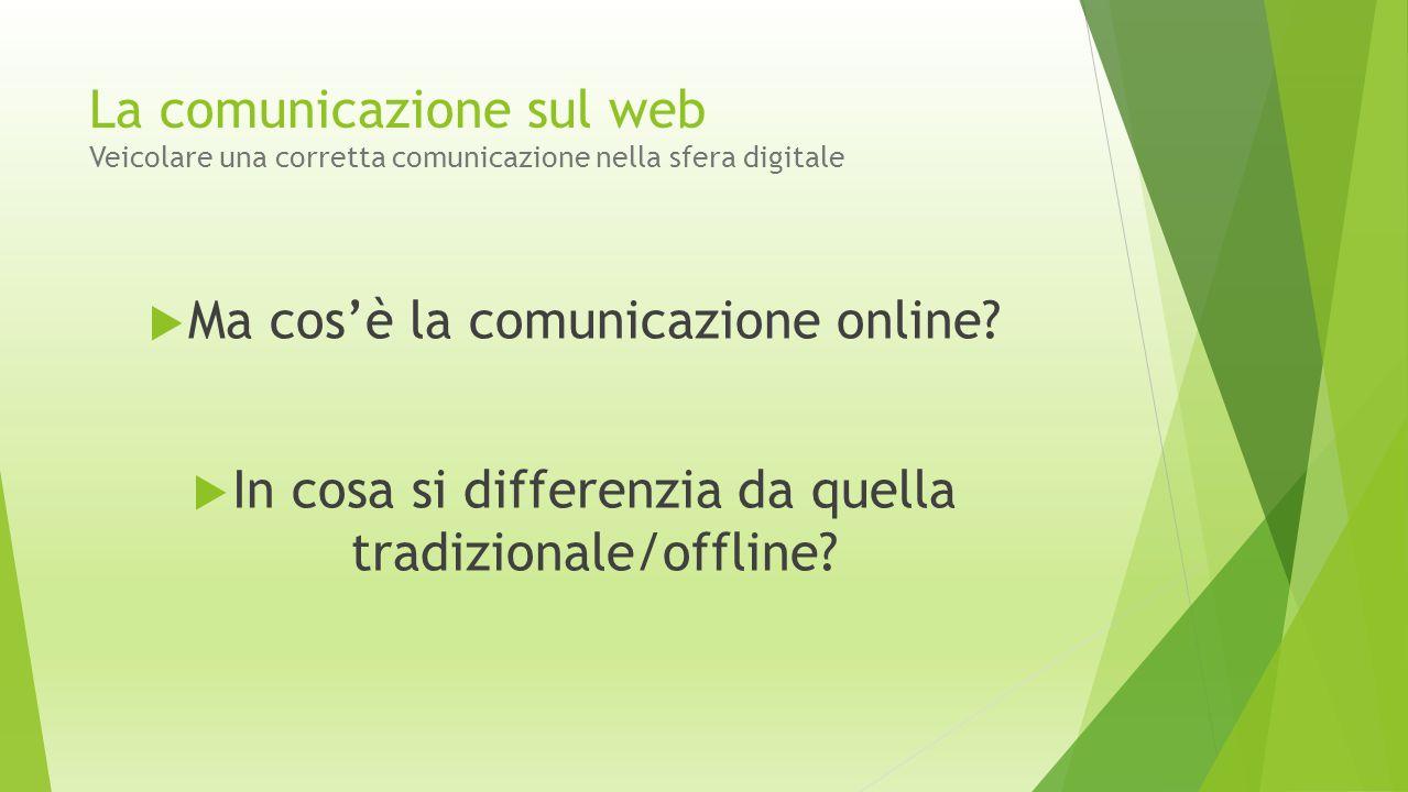 La comunicazione sul web Veicolare una corretta comunicazione nella sfera digitale  Se la comunicazione offline è fatta di… Brand (marchio/logo) Catalogo/brochure Manifesti/Volantini Affissioni Pubblicità tradizionale su giornali, radio, tv PR …