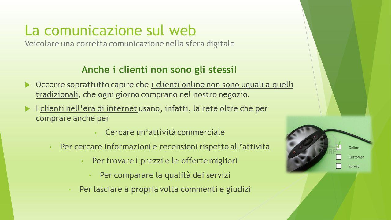 La comunicazione sul web Veicolare una corretta comunicazione nella sfera digitale Anche i clienti non sono gli stessi!  Occorre soprattutto capire c