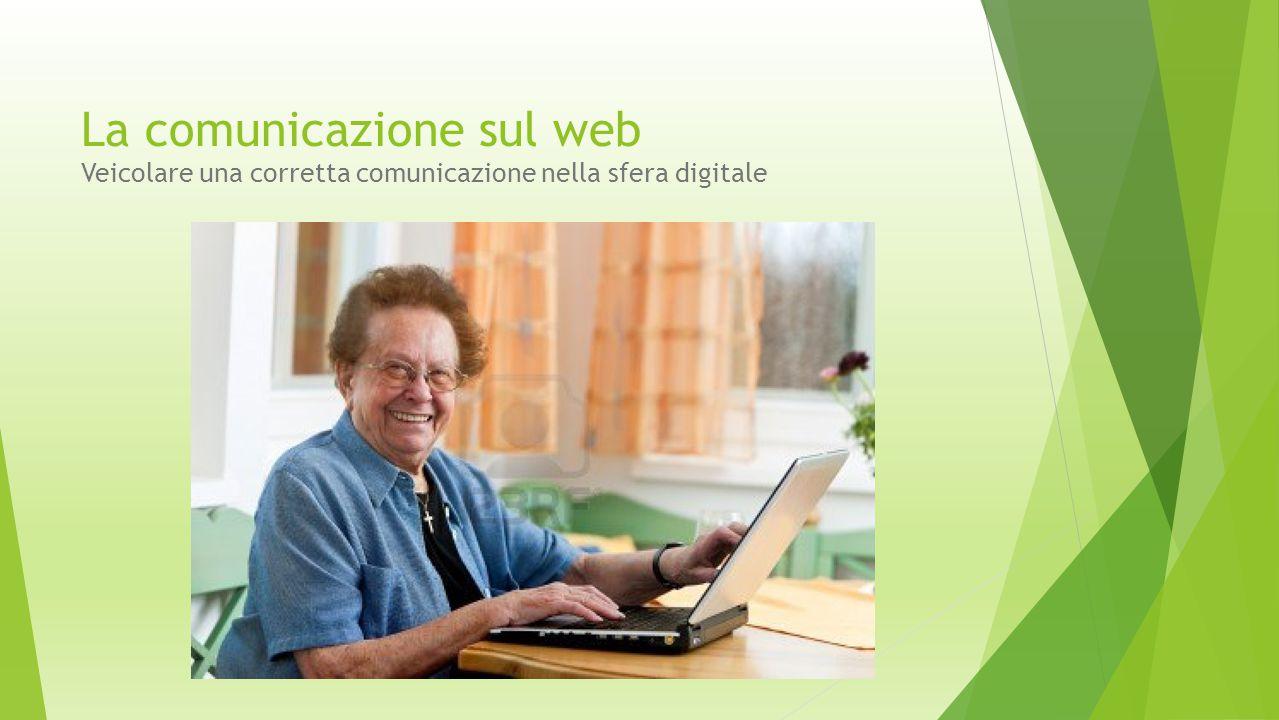 La comunicazione sul web Veicolare una corretta comunicazione nella sfera digitale